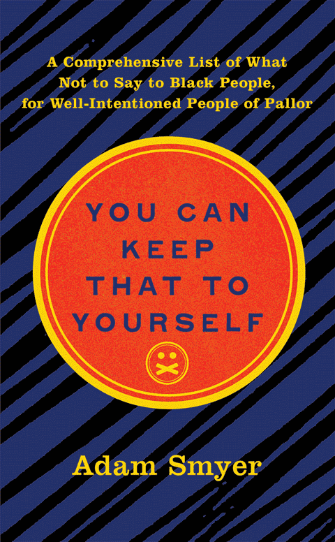Cover of the book 'You Can Keep That To Yourself: A Comprehensive List of What Not to Say to Black People, for Well-Intentioned People of Pallor